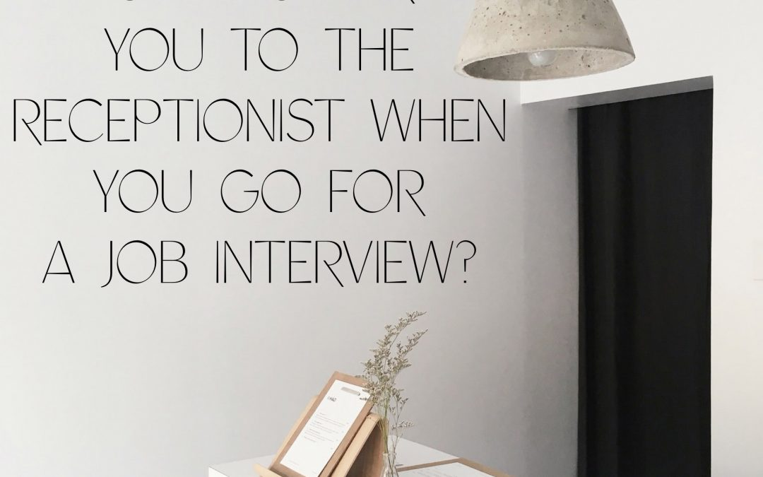 How nice are you to the Receptionist when you go for a job interview?
